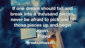 If one dream should fall and break into a thousand pieces, never be afraid to pick one of those pieces up and begin again. - Flavia