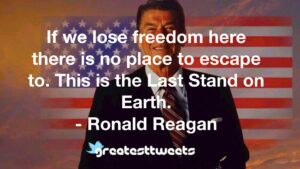 If we lose freedom here there is no place to escape to. This is the Last Stand on Earth. - Ronald Reagan