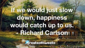 If we would just slow down, happiness would catch up to us. - Richard Carlson