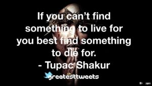 If you can't find something to live for you best find something to die for. - Tupac Shakur