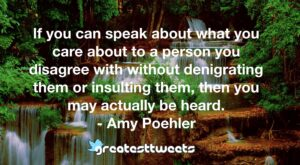 If you can speak about what you care about to a person you disagree with without denigrating them or insulting them, then you may actually be heard. - Amy Poehler