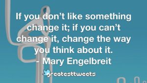 If you don't like something change it; if you can't change it, change the way you think about it. - Mary Engelbreit
