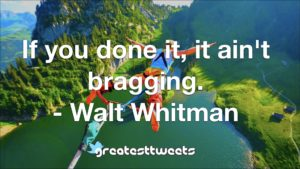 If you done it, it ain't bragging. - Walt Whitman
