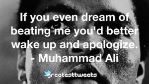 If you even dream of beating me you'd better wake up and apologize. - Muhammad Ali