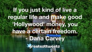 If you just kind of live a regular life and make good 'Hollywood' money, you have a certain freedom. - Dana Carvey