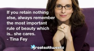 If you retain nothing else, always remember the most important rule of beauty which is.. she cares. - Tina Fey