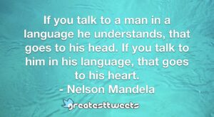 If you talk to a man in a language he understands, that goes to his head. If you talk to him in his language, that goes to his heart. - Nelson Mandela