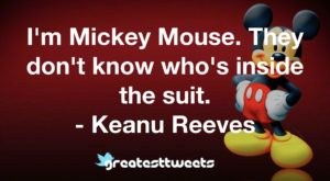 I'm Mickey Mouse. They don't know who's inside the suit. - Keanu Reeves