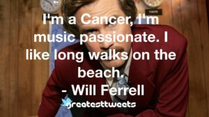 I'm a Cancer, I'm music passionate. I like long walks on the beach. - Will Ferrell