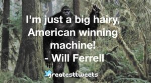 I'm just a big hairy, American winning machine! - Will Ferrell