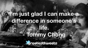 I'm just glad I can make a difference in someone's life. - Tommy Chong
