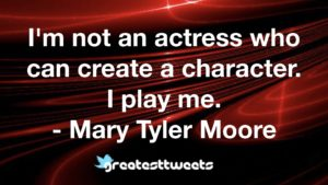 I'm not an actress who can create a character. I play me. - Mary Tyler Moore