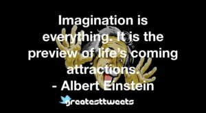Imagination is everything. It is the preview of life's coming attractions. - Albert Einstein