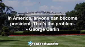In America, anyone can become president. That's the problem. - George Carlin