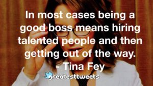In most cases being a good boss means hiring talented people and then getting out of the way. - Tina Fey
