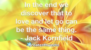 In the end we discover that to love and let go can be the same thing. - Jack Kornfield