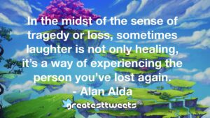 In the midst of the sense of tragedy or loss, sometimes laughter is not only healing, it's a way of experiencing the person you've lost again. - Alan Alda