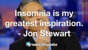 Insomnia is my greatest inspiration. - Jon Stewart