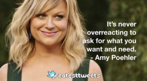 It's never overreacting to ask for what you want and need. - Amy Poehler