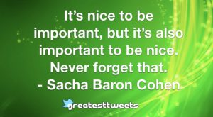 It's nice to be important, but it's also important to be nice. Never forget that. - Sacha Baron Cohen