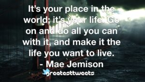 It's your place in the world; it's your life. Go on and do all you can with it, and make it the life you want to live. - Mae Jemison