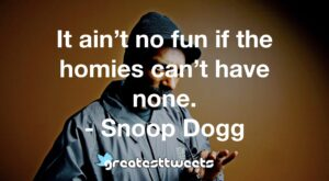 It ain't no fun if the homies can't have none. - Snoop Dogg