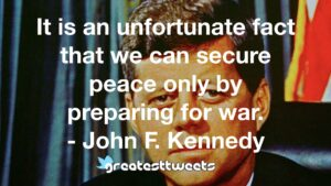 It is an unfortunate fact that we can secure peace only by preparing for war. - John F. Kennedy