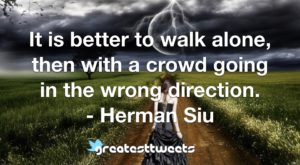 It is better to walk alone, then with a crowd going in the wrong direction. - Herman Siu