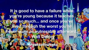 It is good to have a failure while you're young because it teaches you so much... and once you've lived through the worst you're never quite as vulnerable afterward. - Walt Disney