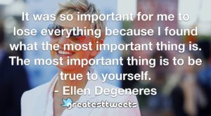 It was so important for me to lose everything because I found what the most important thing is. The most important thing is to be true to yourself. - Ellen Degeneres