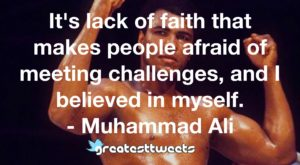 It's lack of faith that makes people afraid of meeting challenges, and I believed in myself. - Muhammad Ali