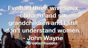 I've had three wives, six children and six grandchildren and I still don't understand women. - John Wayne