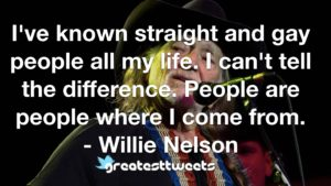 I've known straight and gay people all my life. I can't tell the difference. People are people where I come from. - Willie Nelson