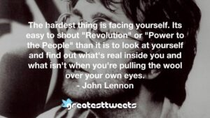 """The hardest thing is facing yourself. Its easy to shout """"Revolution"""" or """"Power to the People"""" than it is to look at yourself and find out what's real inside you and what isn't when you're pulling the wool over your own eyes.- John Lennon.001"""