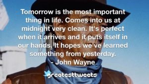 Tomorrow is the most important thing in life. Comes into us at midnight very clean. It's perfect when it arrives and it puts itself in our hands. It hopes we've learned something from yesterday.- John Wayne.001