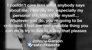 I couldn't care less what anybody says about me. I live my life, especially my personal life, strictly for myself…Whatever you do, you're going to be criticized. I feel the one sensible thing you can do is try to live in a way that pleases you.- Johnny Carson.001