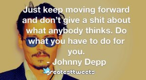Just keep moving forward and don't give a shit about what anybody thinks. Do what you have to do for you. - Johnny Depp