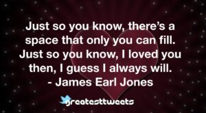 Just so you know, there's a space that only you can fill. Just so you know, I loved you then, I guess I always will. - James Earl Jones