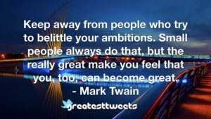 Keep away from people who try to belittle your ambitions. Small people always do that, but the really great make you feel that you, too, can become great. - Mark Twain