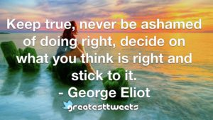 Keep true, never be ashamed of doing right, decide on what you think is right and stick to it. - George Eliot