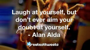 Laugh at yourself, but don't ever aim your doubt at yourself. - Alan Alda