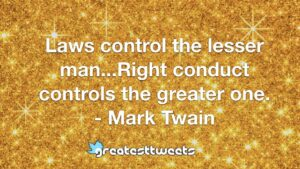 Laws control the lesser man...Right conduct controls the greater one. - Mark Twain