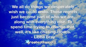 We all do things we desperately wish we could undo. Those regrets just become part of who we are, along with everything else. To spend time trying to change that, well, it's like chasing clouds.- Libba Bray.001