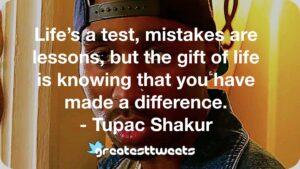 Life's a test, mistakes are lessons, but the gift of life is knowing that you have made a difference. - Tupac Shakur