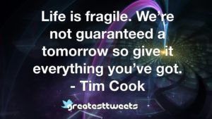 Life is fragile. We're not guaranteed a tomorrow so give it everything you've got. - Tim Cook