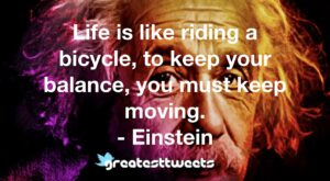 Life is like riding a bicycle, to keep your balance, you must keep moving. - Einstein