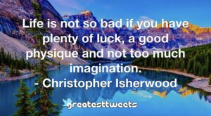 Life is not so bad if you have plenty of luck, a good physique and not too much imagination. - Christopher Isherwood