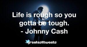 Life is rough so you gotta be tough. - Johnny Cash