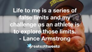Life to me is a series of false limits and my challenge as an athlete is to explore those limits. - Lance Armstrong