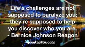 Life's challenges are not supposed to paralyze you; they're supposed to help you discover who you are. - Bernice Johnson Reagon